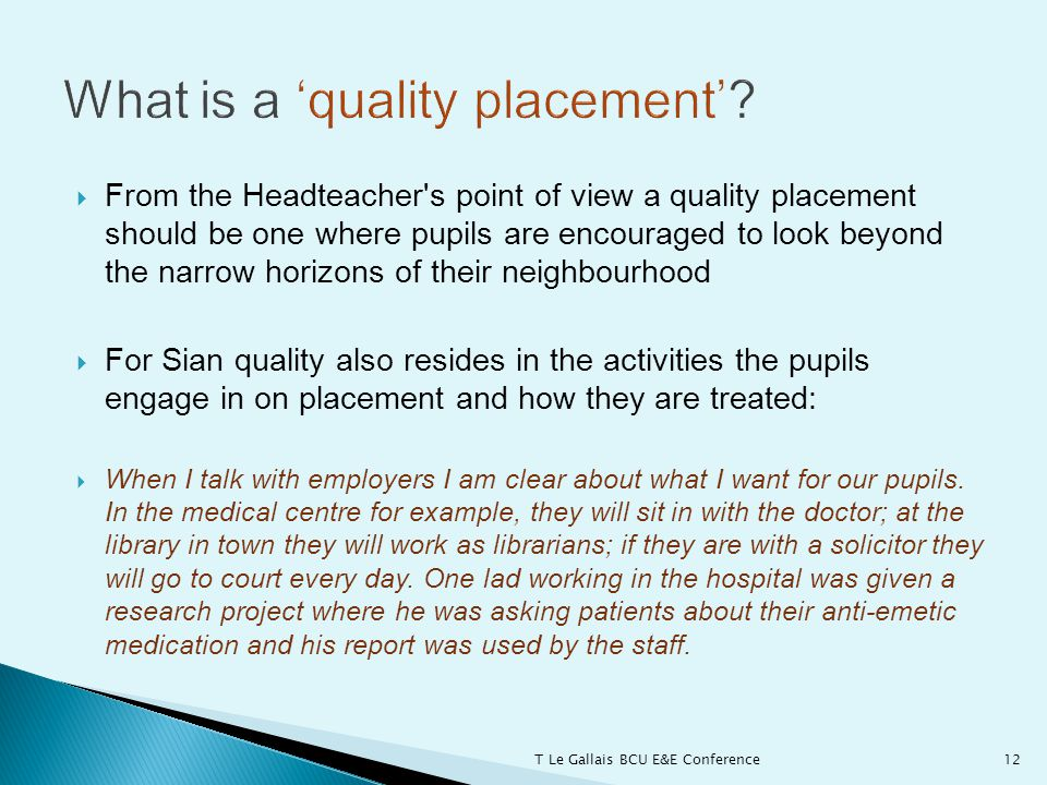  From the Headteacher s point of view a quality placement should be one where pupils are encouraged to look beyond the narrow horizons of their neighbourhood  For Sian quality also resides in the activities the pupils engage in on placement and how they are treated:  When I talk with employers I am clear about what I want for our pupils.