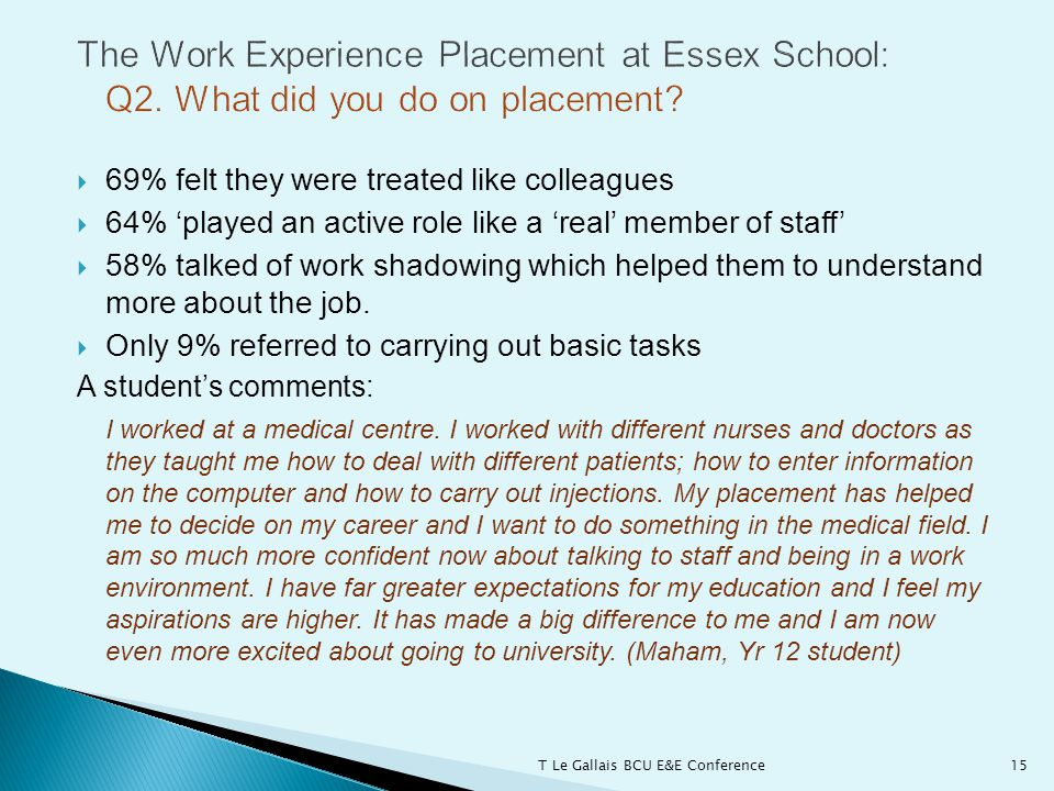  69% felt they were treated like colleagues  64% 'played an active role like a 'real' member of staff'  58% talked of work shadowing which helped them to understand more about the job.