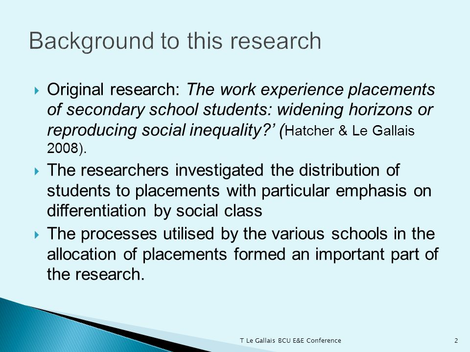  Original research: The work experience placements of secondary school students: widening horizons or reproducing social inequality ' ( Hatcher & Le Gallais 2008).
