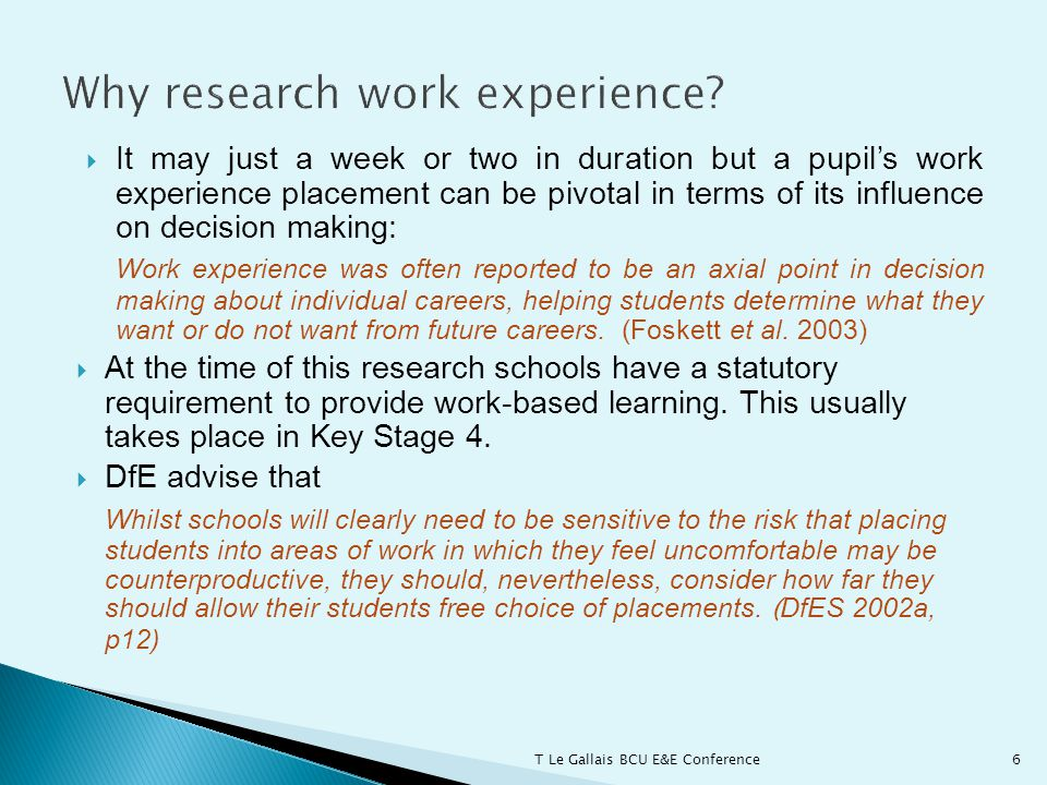  It may just a week or two in duration but a pupil's work experience placement can be pivotal in terms of its influence on decision making: Work experience was often reported to be an axial point in decision making about individual careers, helping students determine what they want or do not want from future careers.