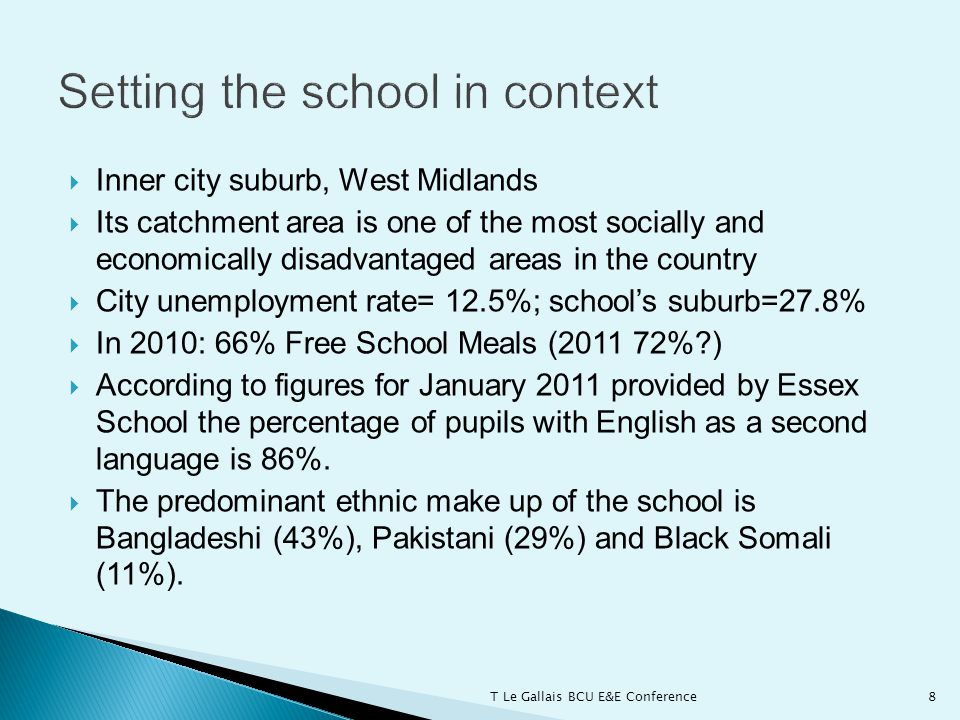 Inner city suburb, West Midlands  Its catchment area is one of the most socially and economically disadvantaged areas in the country  City unemployment rate= 12.5%; school's suburb=27.8%  In 2010: 66% Free School Meals (2011 72% )  According to figures for January 2011 provided by Essex School the percentage of pupils with English as a second language is 86%.