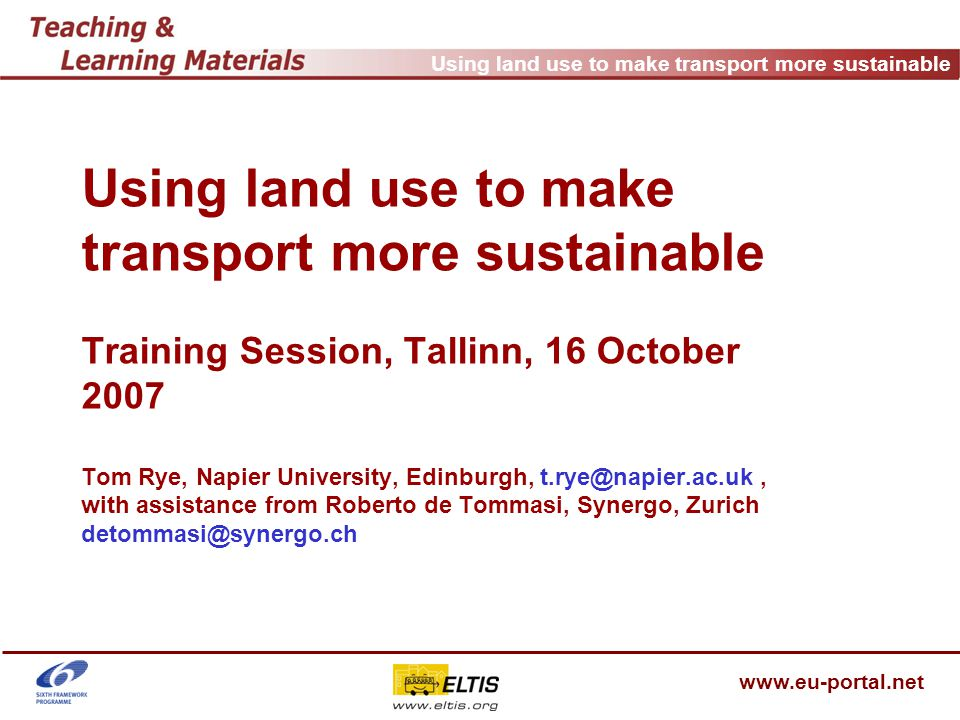 Using land use to make transport more sustainable www.eu-portal.net Topic of training Using land use to make travel more sustainable Higher densities Built environments to support PT, cycling and walking More mixed uses Development at nodes, on corridors Building mobility management into developments
