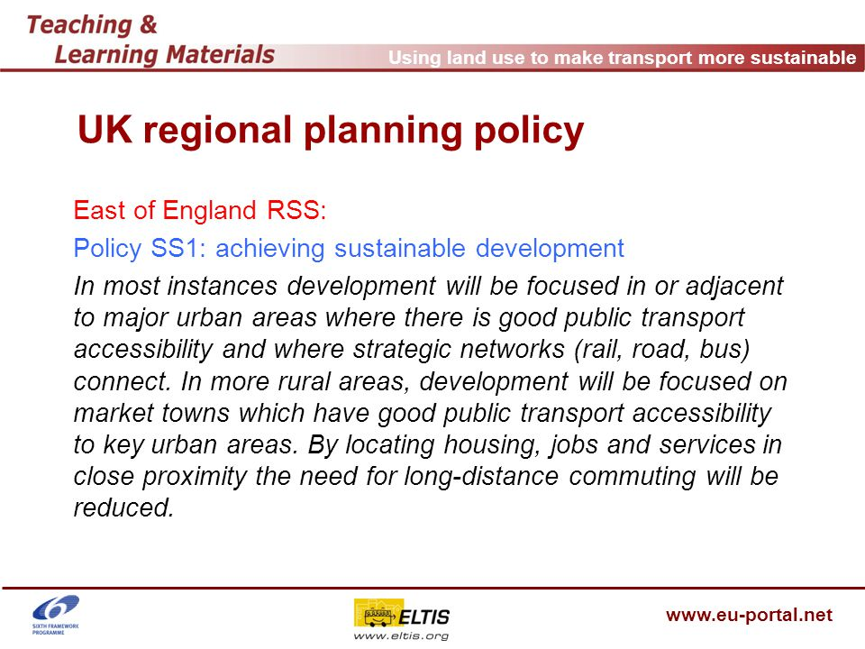 Using land use to make transport more sustainable www.eu-portal.net UK regional planning policy East of England RSS: Policy SS1: achieving sustainable development In most instances development will be focused in or adjacent to major urban areas where there is good public transport accessibility and where strategic networks (rail, road, bus) connect.