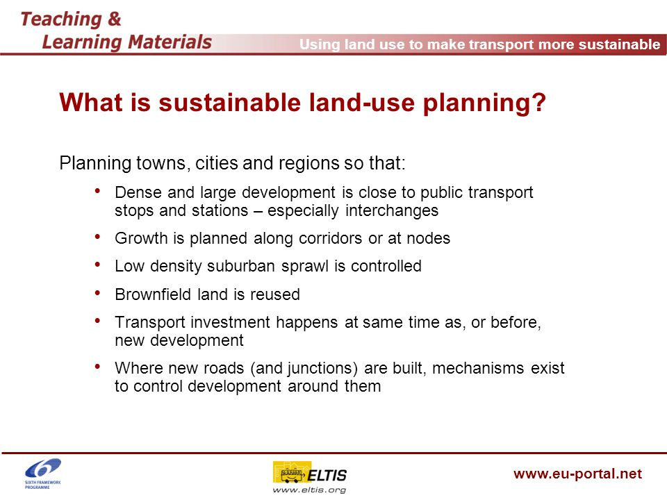 Using land use to make transport more sustainable www.eu-portal.net UK national planning policy National guidance PPG13 In order to deliver the objectives of this guidance, when preparing development plans and considering planning applications, local authorities should: actively manage the pattern of urban growth to make the fullest use of public transport, and focus major generators of travel demand in city, town and district centres and near to major public transport interchanges; locate day to day facilities which need to be near their clients in local centres so that they are accessible by walking and cycling; accommodate housing principally within existing urban areas, planning for increased intensity of development for both housing and other uses at locations which are highly accessible by public transport, walking and cycling;