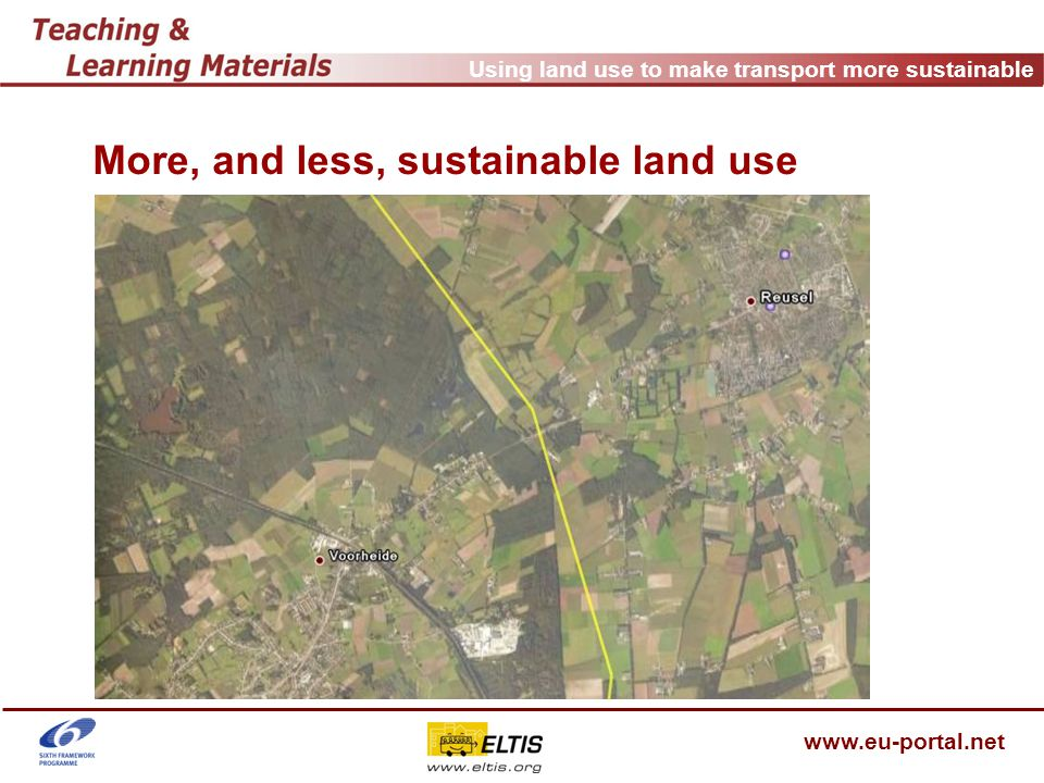 Using land use to make transport more sustainable www.eu-portal.net Useful links COST342 Parking: http://cordis.europa.eu/cost-transport/src/cost-342.htm ECOCITY - Urban Development Towards Appropriate Structures for Sustainable Transport: http://www.ecocityprojects.net/ PROPOLIS - Planning and Research for Land Use and Transport for Increasing Urban Sustainability: http://www.wspgroup.fi/lt/propolis/ SCATTER - Sprawling Cities And TransporT: from Evaluation to Recommendations: http://scatter.stratec.be/ SUTRA - Sustainable Urban Transportation: http://www.ess.co.at/SUTRA/ TRANSPLUS - Transport Planning, Land Use and Sustainability: http://www.transplus.net/