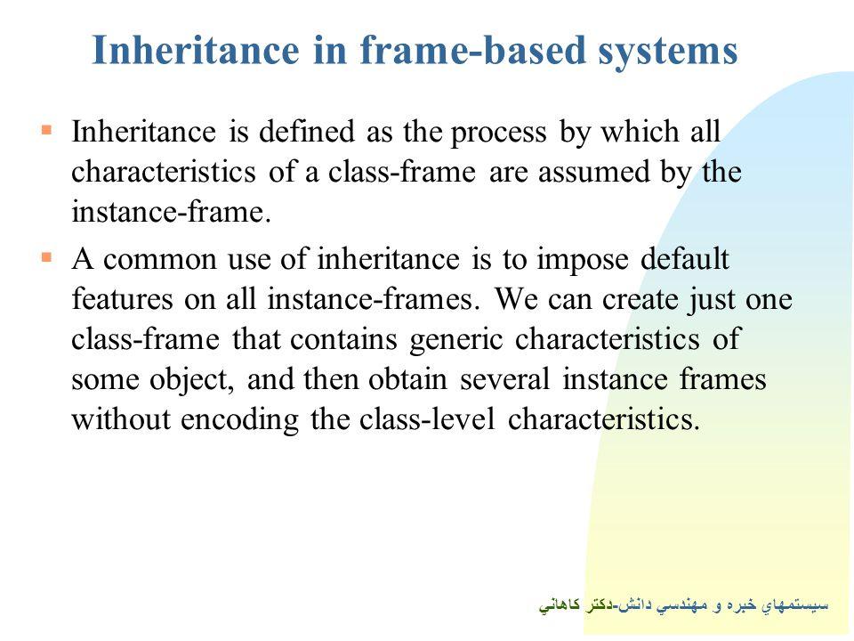 سيستمهاي خبره و مهندسي دانش-دكتر كاهاني Inheritance in frame-based systems  Inheritance is defined as the process by which all characteristics of a class-frame are assumed by the instance-frame.