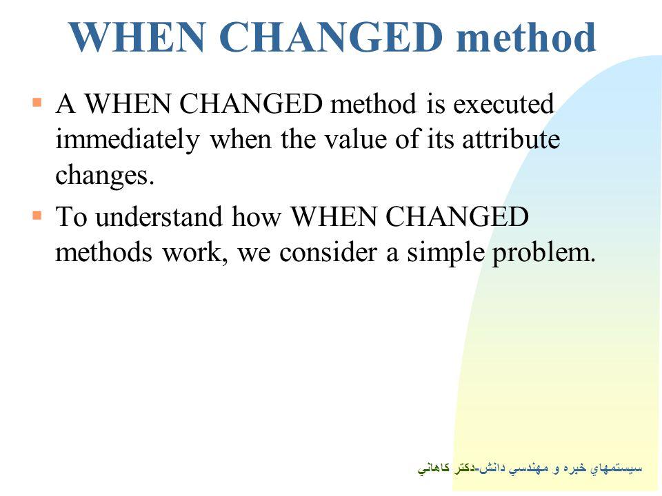 سيستمهاي خبره و مهندسي دانش-دكتر كاهاني 2WHEN CHANGED method  A WHEN CHANGED method is executed immediately when the value of its attribute changes.