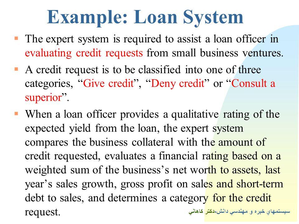 سيستمهاي خبره و مهندسي دانش-دكتر كاهاني Example: Loan System  The expert system is required to assist a loan officer in evaluating credit requests from small business ventures.