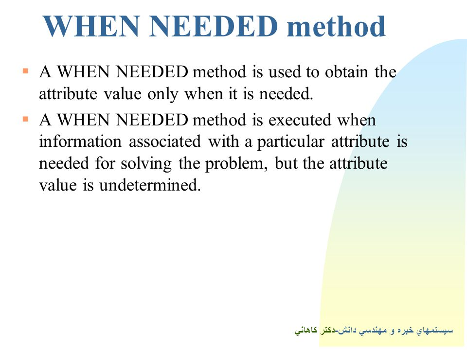 سيستمهاي خبره و مهندسي دانش-دكتر كاهاني 3WHEN NEEDED method  A WHEN NEEDED method is used to obtain the attribute value only when it is needed.