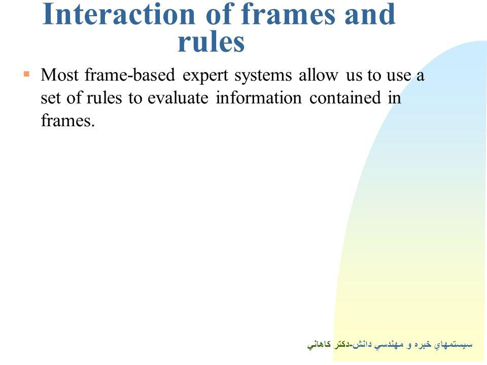 سيستمهاي خبره و مهندسي دانش-دكتر كاهاني 3Interaction of frames and rules  Most frame-based expert systems allow us to use a set of rules to evaluate information contained in frames.