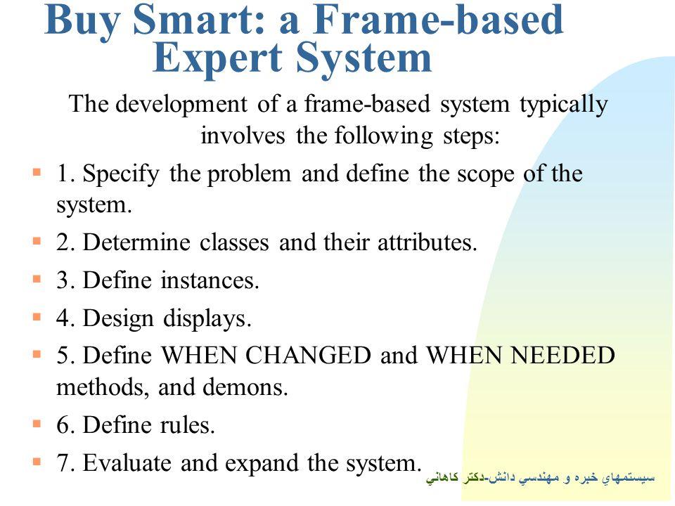 سيستمهاي خبره و مهندسي دانش-دكتر كاهاني 4Buy Smart: a Frame-based Expert System The development of a frame-based system typically involves the following steps:  1.