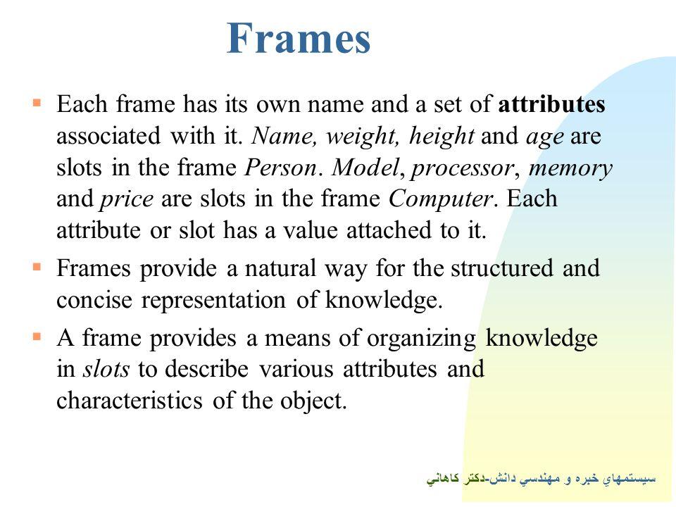 سيستمهاي خبره و مهندسي دانش-دكتر كاهاني Frames  Each frame has its own name and a set of attributes associated with it.