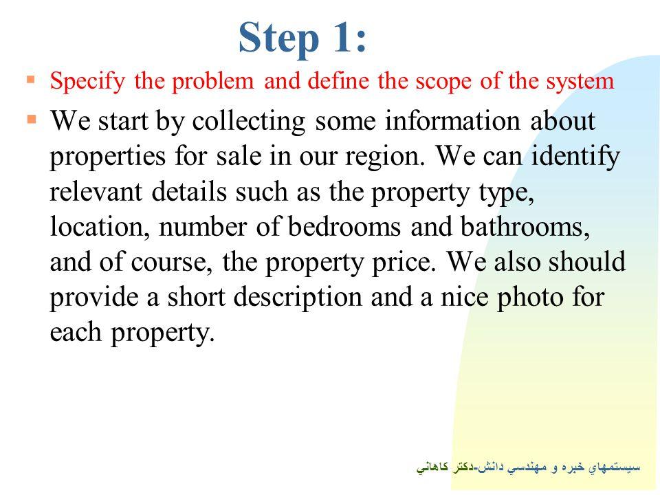 سيستمهاي خبره و مهندسي دانش-دكتر كاهاني 4Step 1:  Specify the problem and define the scope of the system  We start by collecting some information about properties for sale in our region.