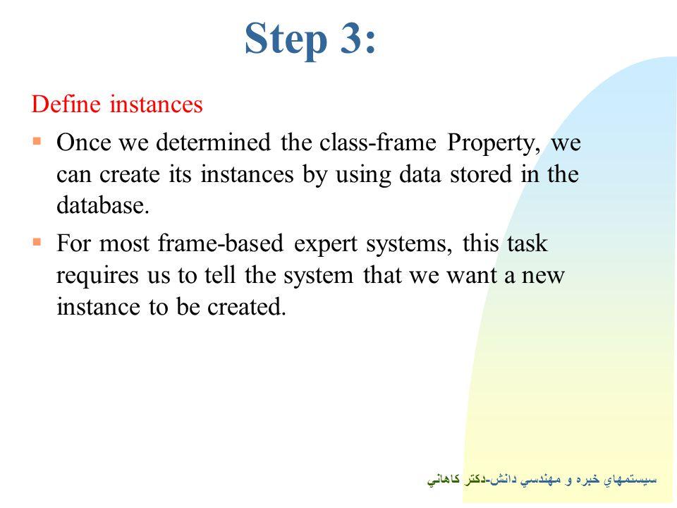 سيستمهاي خبره و مهندسي دانش-دكتر كاهاني 4Step 3: Define instances  Once we determined the class-frame Property, we can create its instances by using data stored in the database.