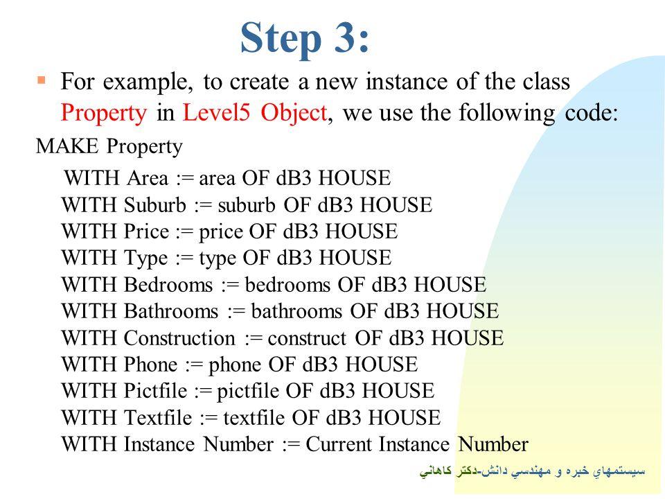 سيستمهاي خبره و مهندسي دانش-دكتر كاهاني 4Step 3:  For example, to create a new instance of the class Property in Level5 Object, we use the following code: MAKE Property WITH Area := area OF dB3 HOUSE WITH Suburb := suburb OF dB3 HOUSE WITH Price := price OF dB3 HOUSE WITH Type := type OF dB3 HOUSE WITH Bedrooms := bedrooms OF dB3 HOUSE WITH Bathrooms := bathrooms OF dB3 HOUSE WITH Construction := construct OF dB3 HOUSE WITH Phone := phone OF dB3 HOUSE WITH Pictfile := pictfile OF dB3 HOUSE WITH Textfile := textfile OF dB3 HOUSE WITH Instance Number := Current Instance Number