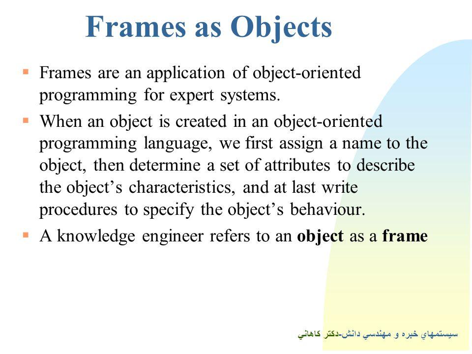 سيستمهاي خبره و مهندسي دانش-دكتر كاهاني Frames as Objects  Frames are an application of object-oriented programming for expert systems.