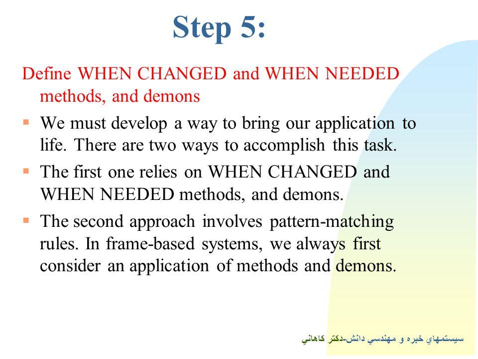 سيستمهاي خبره و مهندسي دانش-دكتر كاهاني 5Step 5: Define WHEN CHANGED and WHEN NEEDED methods, and demons  We must develop a way to bring our application to life.