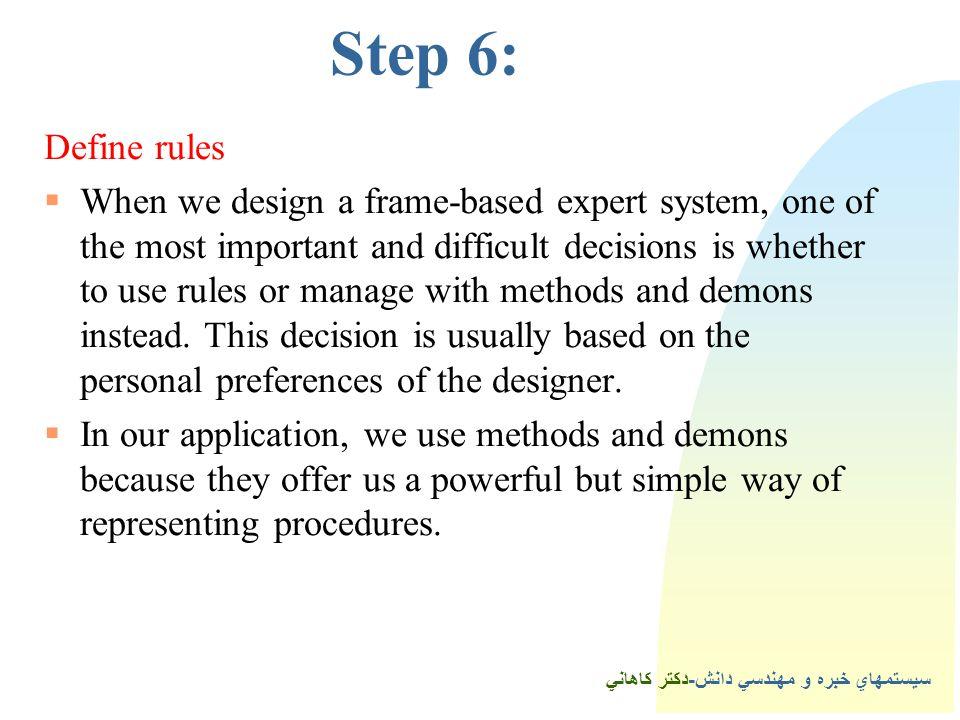 سيستمهاي خبره و مهندسي دانش-دكتر كاهاني Step 6: Define rules  When we design a frame-based expert system, one of the most important and difficult decisions is whether to use rules or manage with methods and demons instead.