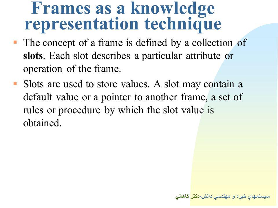 سيستمهاي خبره و مهندسي دانش-دكتر كاهاني Frames as a knowledge representation technique  The concept of a frame is defined by a collection of slots.