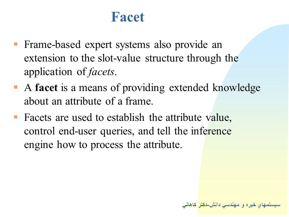 سيستمهاي خبره و مهندسي دانش-دكتر كاهاني Facet  Frame-based expert systems also provide an extension to the slot-value structure through the application of facets.