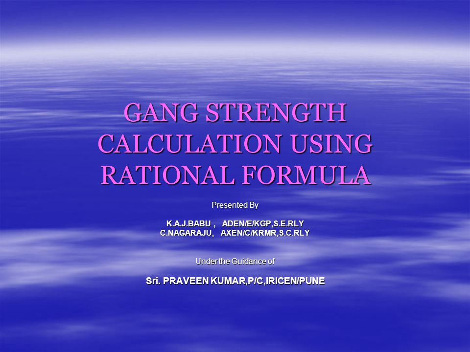 GANG STRENGTH CALCULATION USING RATIONAL FORMULA Presented By K.A.J.BABU, ADEN/E/KGP,S.E.RLY C.NAGARAJU, AXEN/C/KRMR,S.C.RLY Under the Guidance of Sri