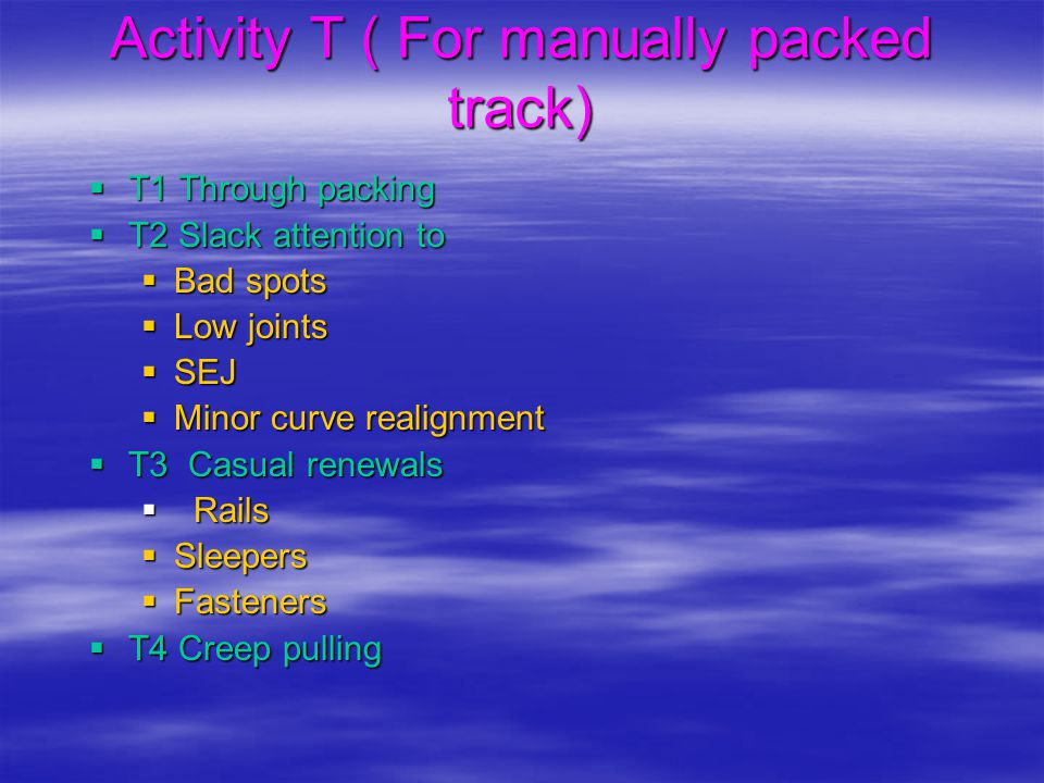 Activity T ( For manually packed track)  T1 Through packing  T2 Slack attention to  Bad spots  Low joints  SEJ  Minor curve realignment  T3 Cas