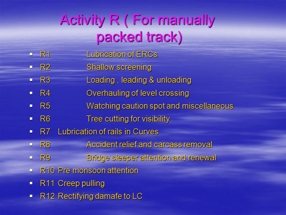Activity R ( For manually packed track)  R1Lubrication of ERCs  R2Shallow screening  R3Loading, leading & unloading  R4Overhauling of level crossi