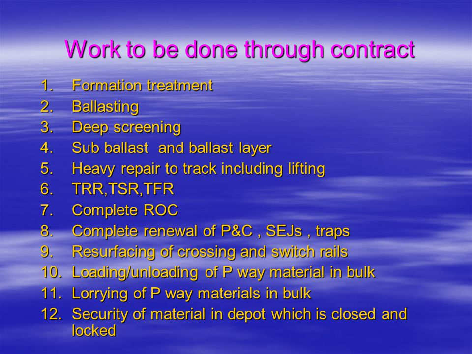 Work to be done through contract 1.Formation treatment 2.Ballasting 3.Deep screening 4.Sub ballast and ballast layer 5.Heavy repair to track including