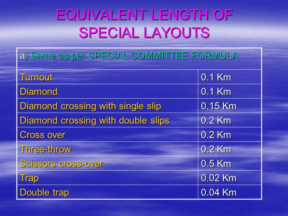 EQUIVALENT LENGTH OF SPECIAL LAYOUTS a) Same as per SPECIAL COMMITTEE FORMULA Turnout 0.1 Km Diamond Diamond crossing with single slip 0.15 Km Diamond