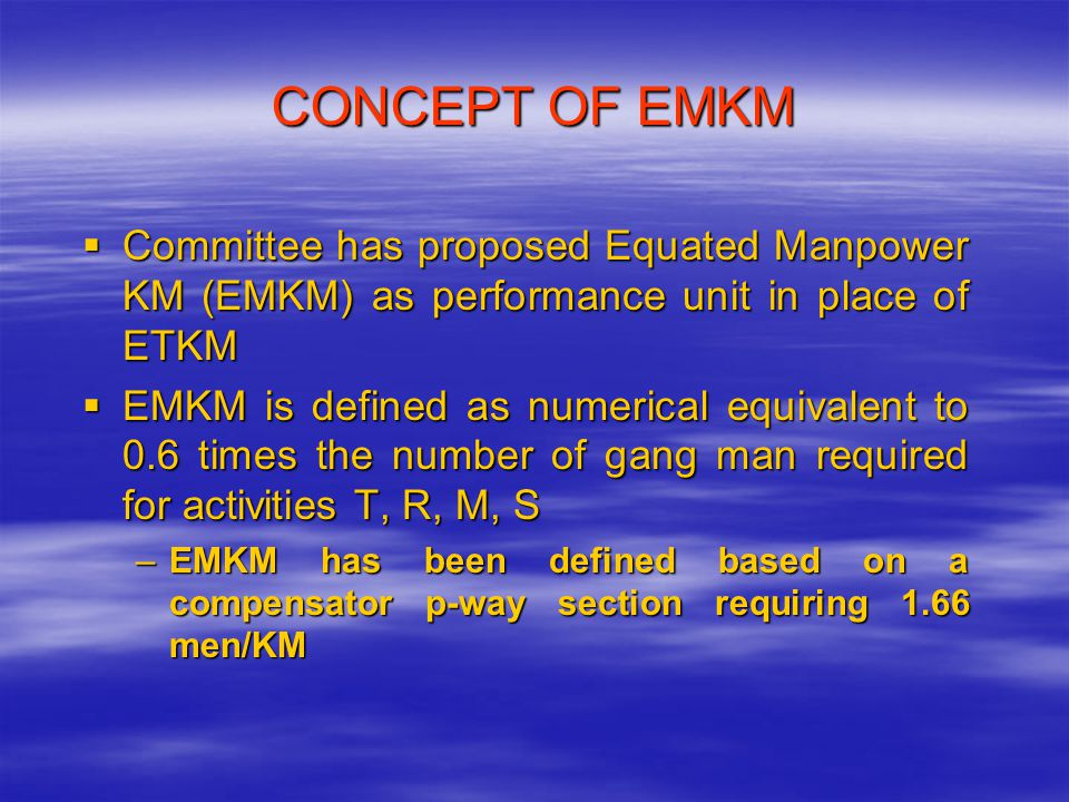 CONCEPT OF EMKM  Committee has proposed Equated Manpower KM (EMKM) as performance unit in place of ETKM  EMKM is defined as numerical equivalent to