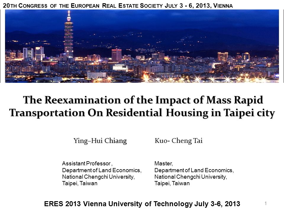 The Reexamination of the Impact of Mass Rapid Transportation On Residential Housing in Taipei city The Reexamination of the Impact of Mass Rapid Transportation On Residential Housing in Taipei city Ying–Hui Chiang Ying–Hui Chiang Kuo- Cheng Tai 20 TH C ONGRESS OF THE E UROPEAN R EAL E STATE S OCIETY J ULY 3 - 6, 2013, V IENNA ERES 2013 Vienna University of Technology July 3-6, 2013 1 Assistant Professor, Department of Land Economics, National Chengchi University, Taipei, Taiwan Master, Department of Land Economics, National Chengchi University, Taipei, Taiwan
