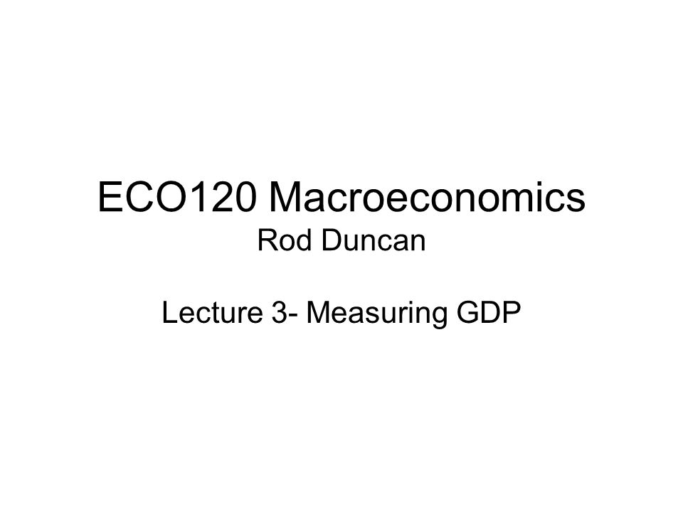 ECO120 Macroeconomics Rod Duncan Lecture 3- Measuring GDP
