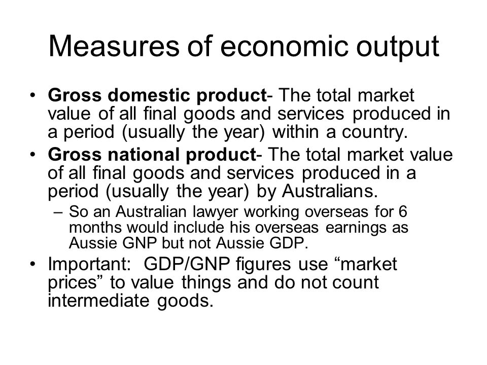 Measures of economic output Gross domestic product- The total market value of all final goods and services produced in a period (usually the year) wit