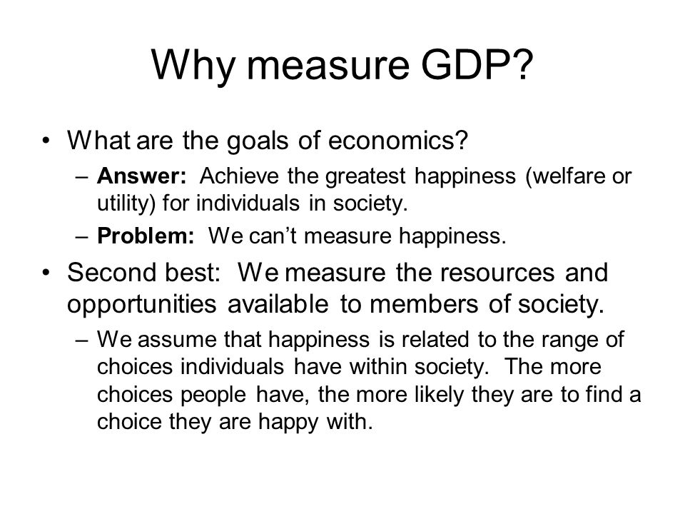 Why measure GDP. What are the goals of economics.
