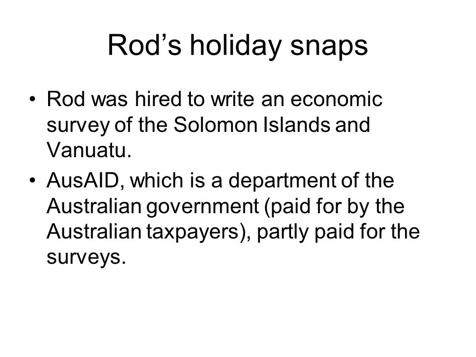 Rod's holiday snaps Rod was hired to write an economic survey of the Solomon Islands and Vanuatu. AusAID, which is a department of the Australian gove