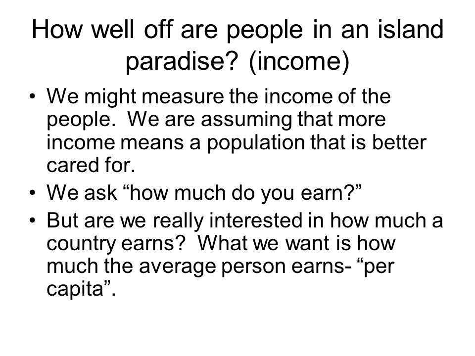 How well off are people in an island paradise? (income) We might measure the income of the people. We are assuming that more income means a population