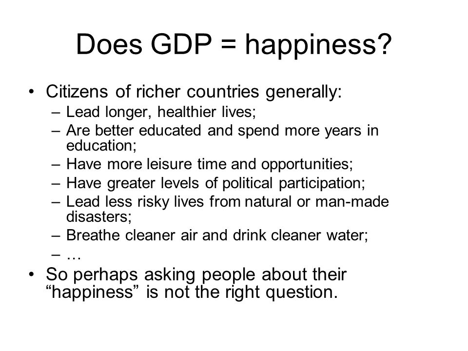 Does GDP = happiness? Citizens of richer countries generally: –Lead longer, healthier lives; –Are better educated and spend more years in education; –