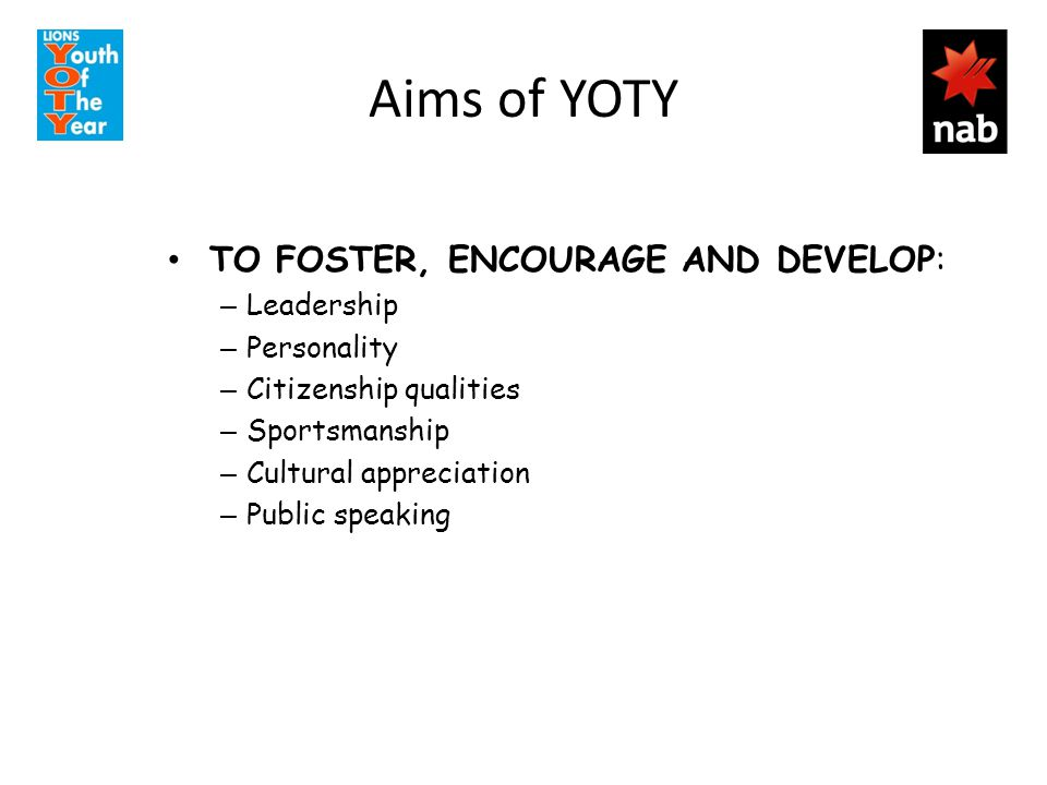 Aims of YOTY TO FOSTER, ENCOURAGE AND DEVELOP: – Leadership – Personality – Citizenship qualities – Sportsmanship – Cultural appreciation – Public spe