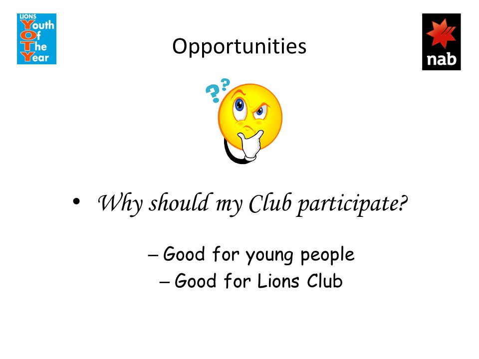 Opportunities Why should my Club participate? – Good for young people – Good for Lions Club