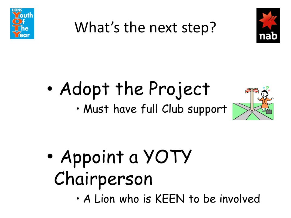 What's the next step? Adopt the Project Must have full Club support Appoint a YOTY Chairperson A Lion who is KEEN to be involved