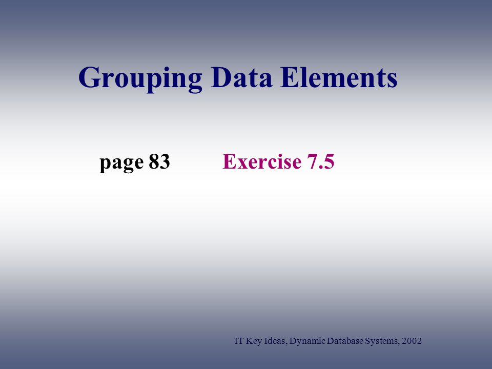 Grouping Data Elements Exercise 7.5page 83 IT Key Ideas, Dynamic Database Systems, 2002