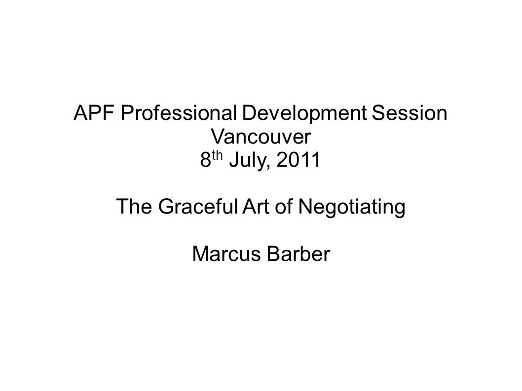 APF Professional Development Session Vancouver 8 th July, 2011 The Graceful Art of Negotiating Marcus Barber