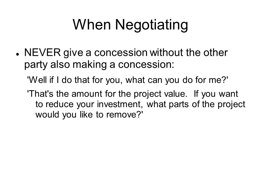 When Negotiating NEVER give a concession without the other party also making a concession: Well if I do that for you, what can you do for me? That s the amount for the project value.