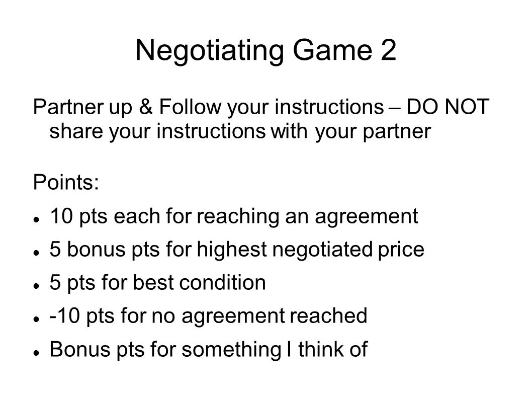 Negotiating Game 2 Partner up & Follow your instructions – DO NOT share your instructions with your partner Points: 10 pts each for reaching an agreement 5 bonus pts for highest negotiated price 5 pts for best condition -10 pts for no agreement reached Bonus pts for something I think of
