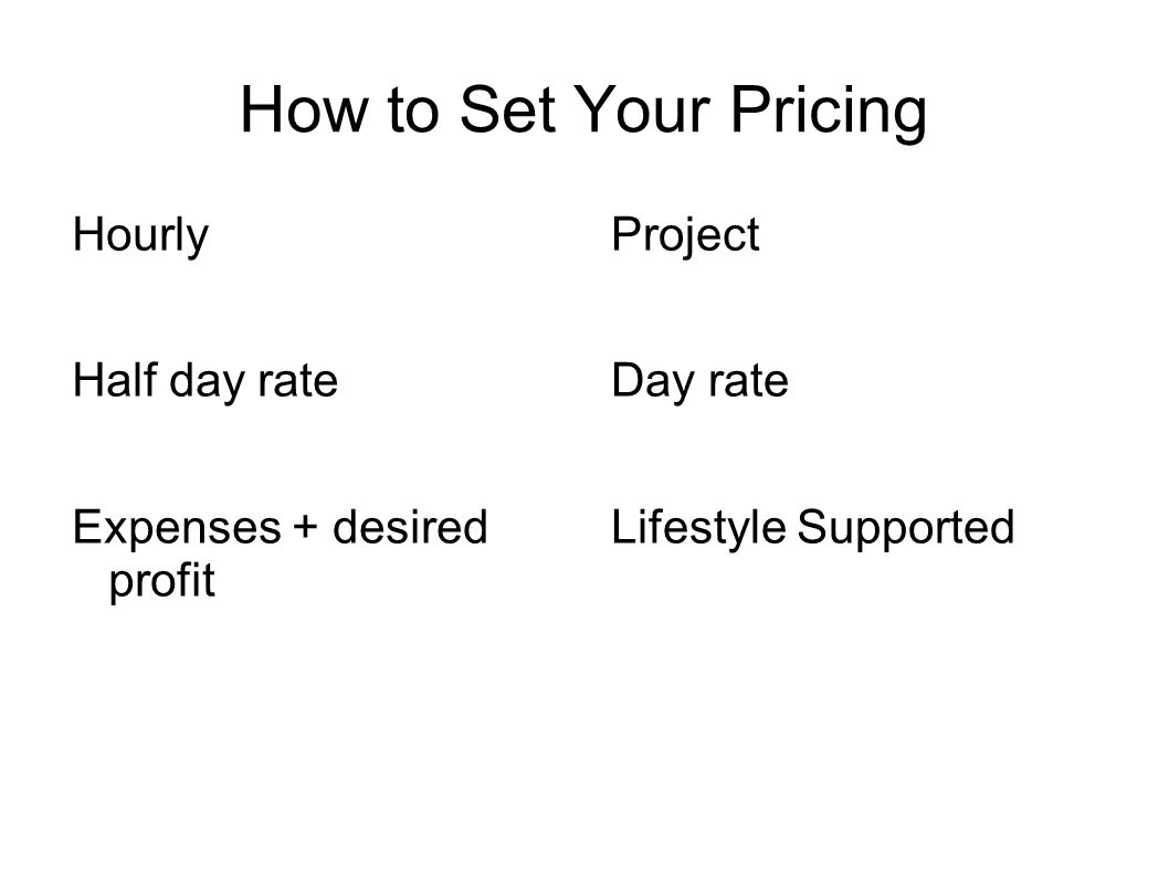 How to Set Your Pricing Hourly Half day rate Expenses + desired profit Project Day rate Lifestyle Supported