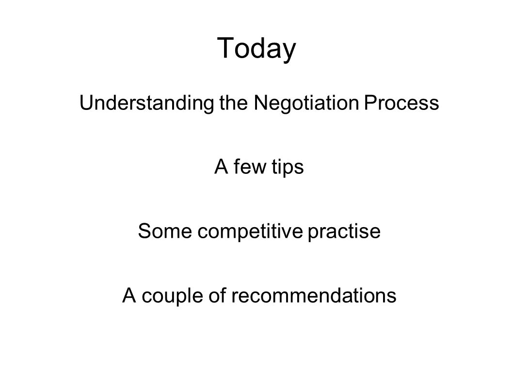 Today Understanding the Negotiation Process A few tips Some competitive practise A couple of recommendations