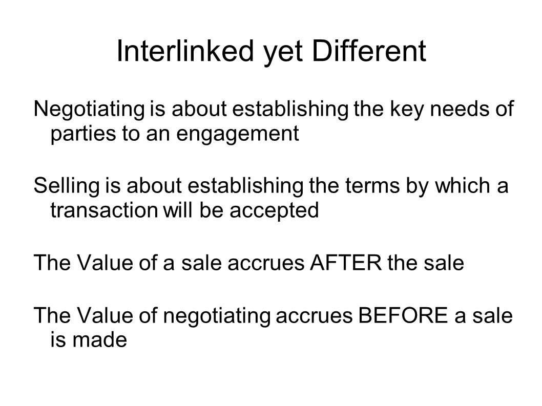 Interlinked yet Different Negotiating is about establishing the key needs of parties to an engagement Selling is about establishing the terms by which