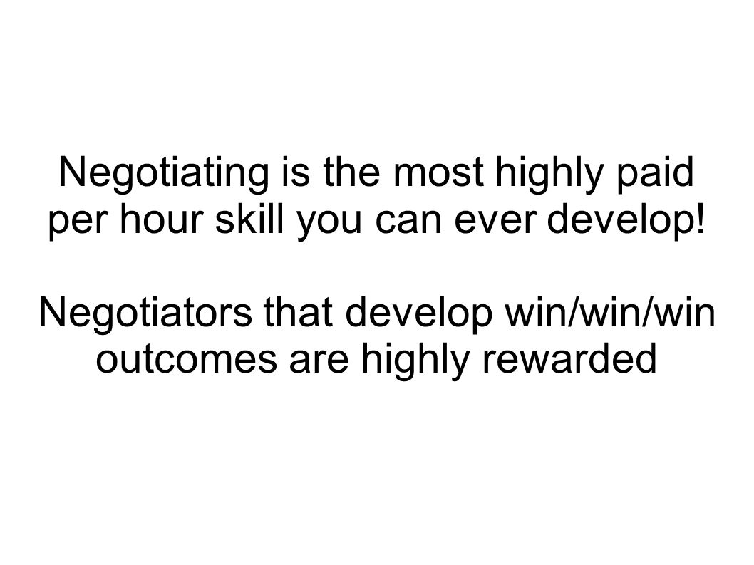 Negotiating is the most highly paid per hour skill you can ever develop.