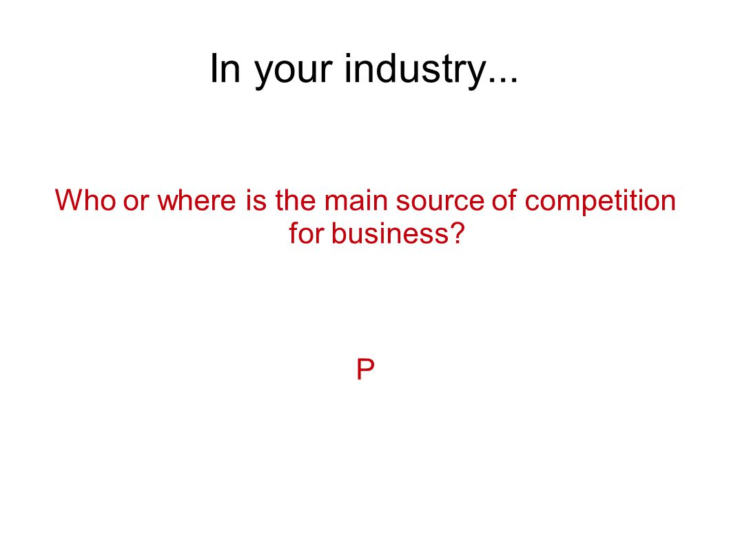 In your industry... Who or where is the main source of competition for business P
