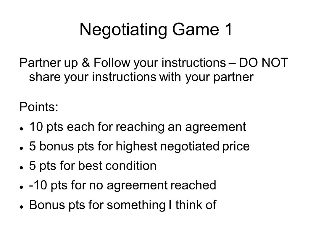 Negotiating Game 1 Partner up & Follow your instructions – DO NOT share your instructions with your partner Points: 10 pts each for reaching an agreement 5 bonus pts for highest negotiated price 5 pts for best condition -10 pts for no agreement reached Bonus pts for something I think of